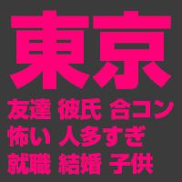 東京:友達、彼氏、合コン、怖い、人多すぎ、就職、結婚、子供