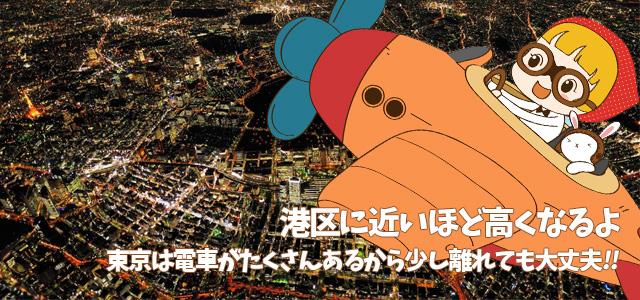 港区に近いほど高くなるよ 東京は電車がたくさんあるから少し離れても大丈夫!!